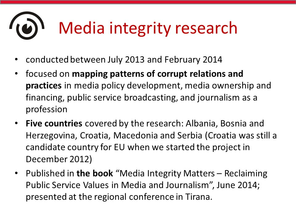 Media integrity research conducted between July 2013 and February 2014 focused on mapping patterns of corrupt relations and practices in media policy development, media ownership and financing, public service broadcasting, and journalism as a profession Five countries covered by the research: Albania, Bosnia and Herzegovina, Croatia, Macedonia and Serbia (Croatia was still a candidate country for EU when we started the project in December 2012) Published in the book Media Integrity Matters – Reclaiming Public Service Values in Media and Journalism , June 2014; presented at the regional conference in Tirana.