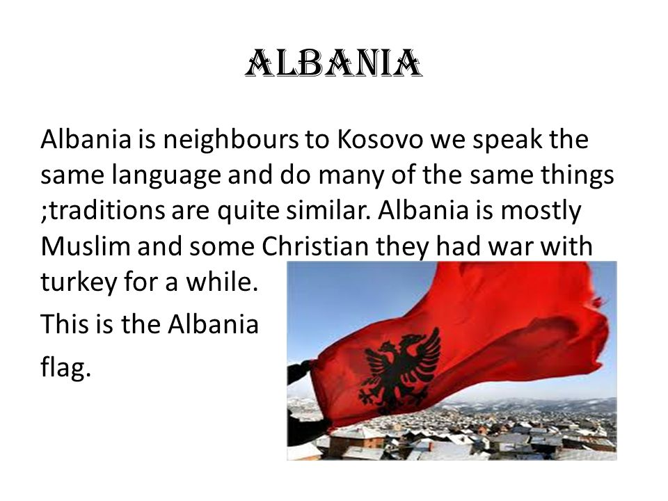 ALBANIA Albania is neighbours to Kosovo we speak the same language and do many of the same things ;traditions are quite similar. Albania is mostly Mus