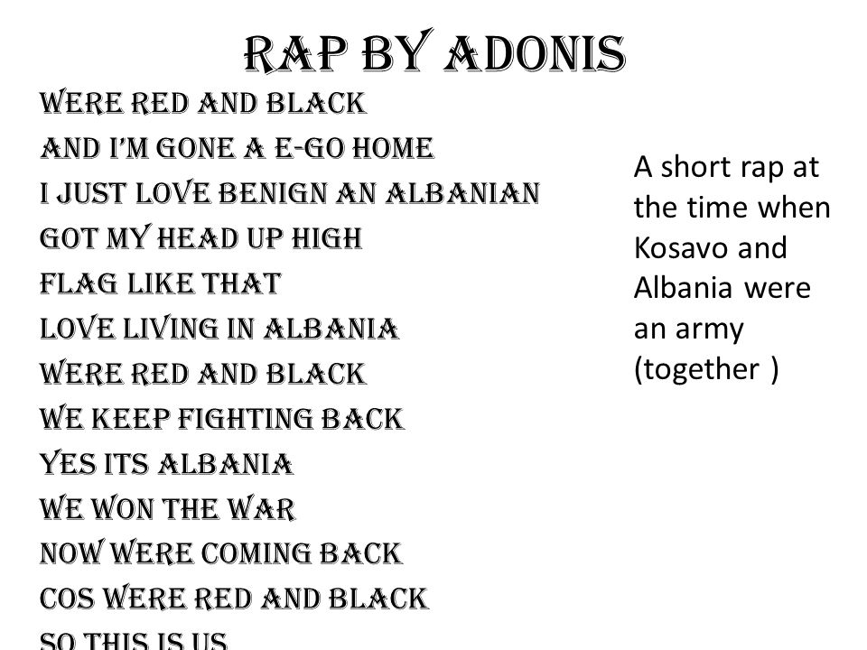 Rap by adonis Were red and black And I'm gone a e-go home I just love benign an Albanian Got my head up high Flag like that Love living in Albania Wer