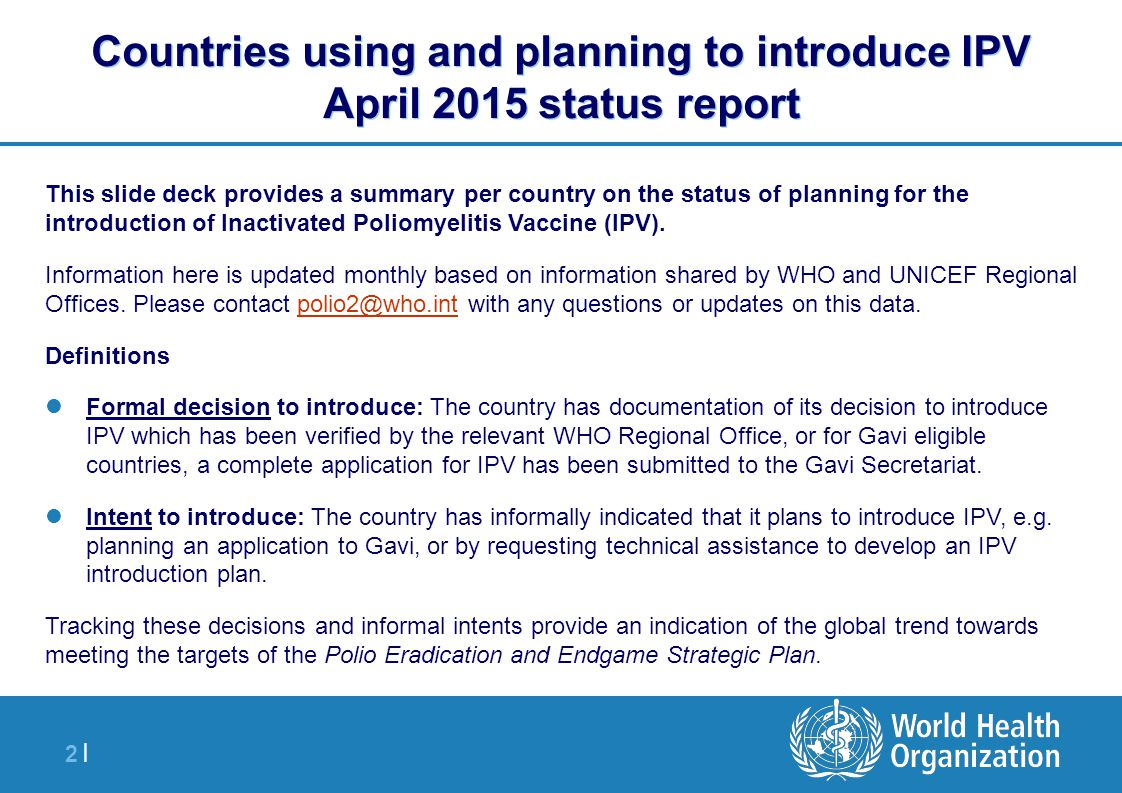 2 |2 | Countries using and planning to introduce IPV April 2015 status report This slide deck provides a summary per country on the status of planning for the introduction of Inactivated Poliomyelitis Vaccine (IPV).