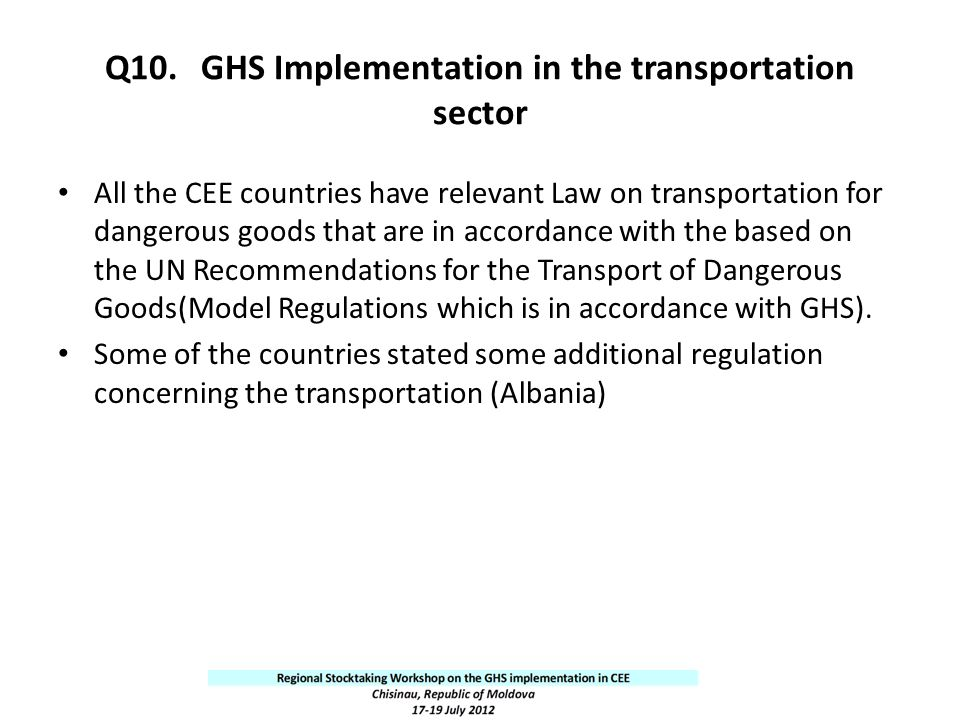 Q10.GHS Implementation in the transportation sector All the CEE countries have relevant Law on transportation for dangerous goods that are in accordan