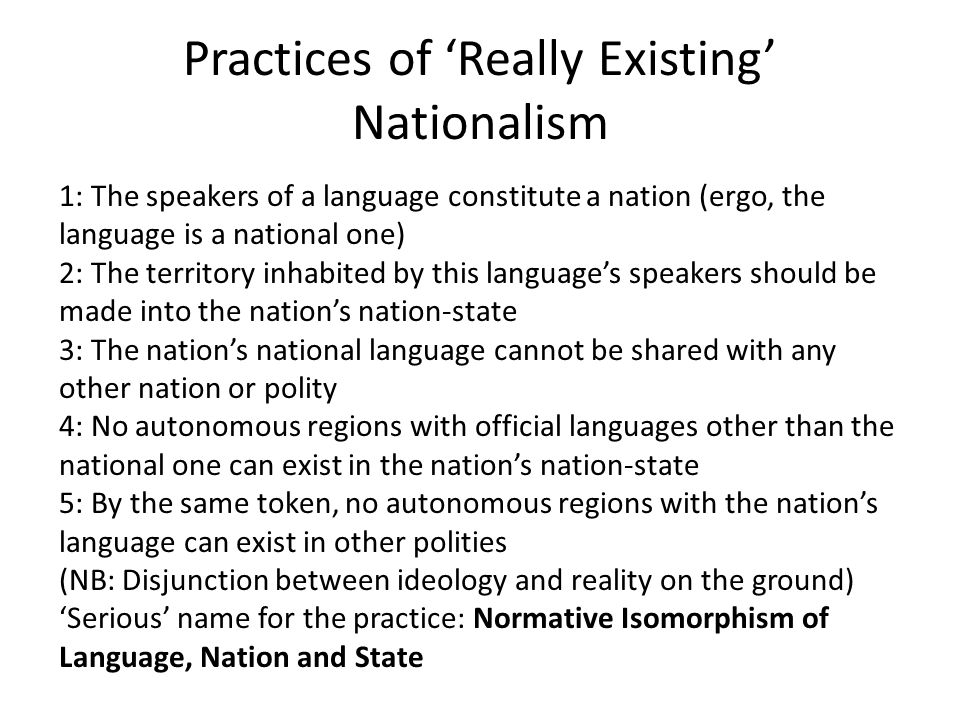 Practices of 'Really Existing' Nationalism 1: The speakers of a language constitute a nation (ergo, the language is a national one) 2: The territory inhabited by this language's speakers should be made into the nation's nation-state 3: The nation's national language cannot be shared with any other nation or polity 4: No autonomous regions with official languages other than the national one can exist in the nation's nation-state 5: By the same token, no autonomous regions with the nation's language can exist in other polities (NB: Disjunction between ideology and reality on the ground) 'Serious' name for the practice: Normative Isomorphism of Language, Nation and State