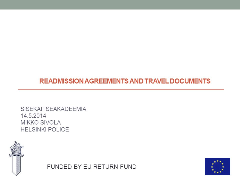 READMISSION AGREEMENTS AND TRAVEL DOCUMENTS SISEKAITSEAKADEEMIA 14.5.2014 MIKKO SIVOLA HELSINKI POLICE FUNDED BY EU RETURN FUND