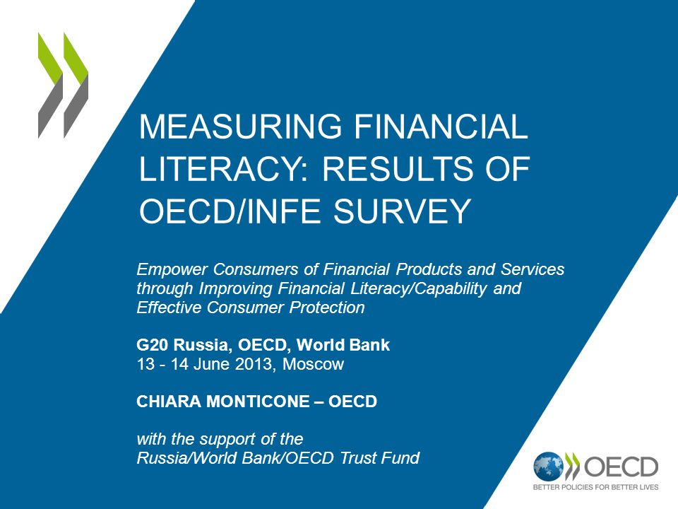 MEASURING FINANCIAL LITERACY: RESULTS OF OECD/INFE SURVEY Empower Consumers of Financial Products and Services through Improving Financial Literacy/Capability and Effective Consumer Protection G20 Russia, OECD, World Bank 13 - 14 June 2013, Moscow CHIARA MONTICONE – OECD with the support of the Russia/World Bank/OECD Trust Fund