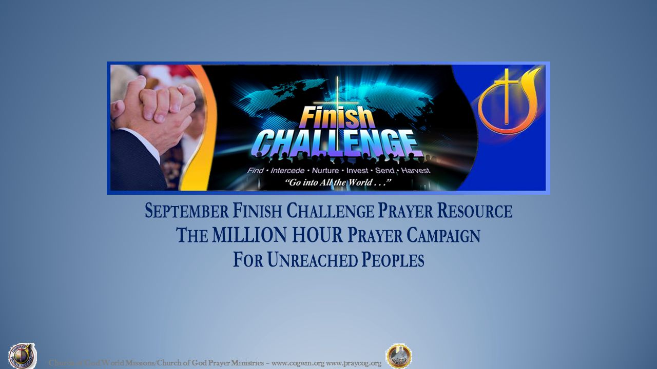 S EPTEMBER F INISH C HALLENGE P RAYER R ESOURCE T HE MILLION HOUR P RAYER C AMPAIGN F OR U NREACHED P EOPLES Church of God World Missions/Church of God Prayer Ministries – www.cogwm.org www.praycog.org