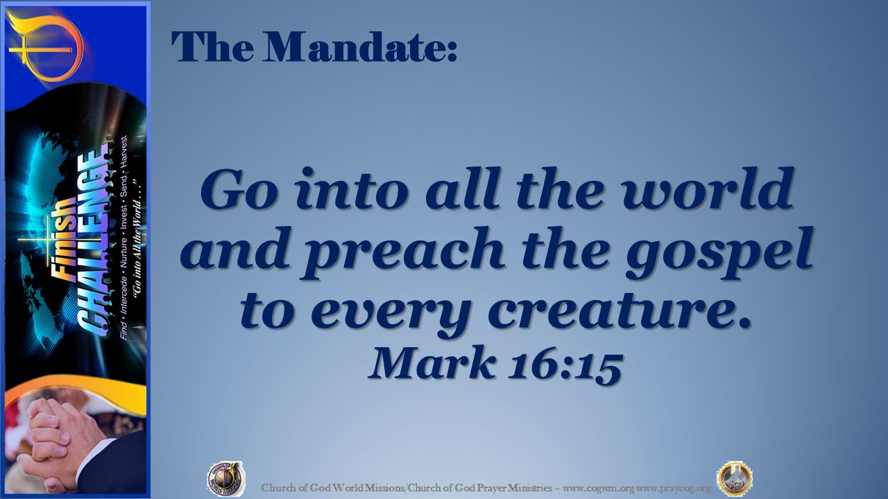 The Mandate: Go into all the world and preach the gospel to every creature.
