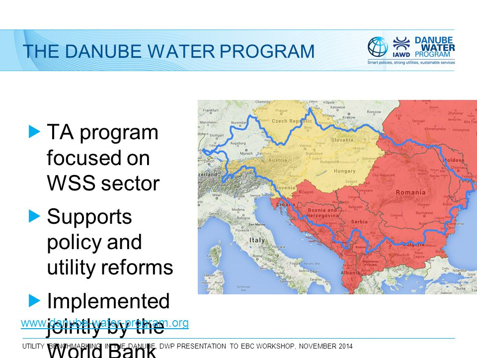 THE DANUBE WATER PROGRAM  TA program focused on WSS sector  Supports policy and utility reforms  Implemented jointly by the World Bank and IAWD www