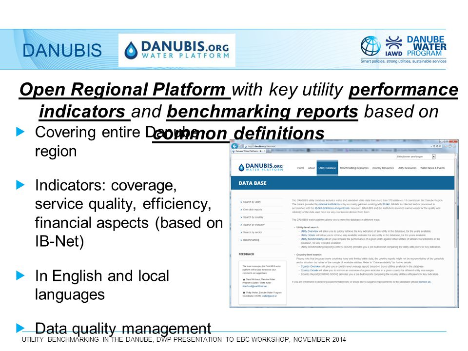 UTILITY BENCHMARKING IN THE DANUBE, DWP PRESENTATION TO EBC WORKSHOP, NOVEMBER 2014 DANUBIS Open Regional Platform with key utility performance indicators and benchmarking reports based on common definitions  Covering entire Danube region  Indicators: coverage, service quality, efficiency, financial aspects (based on IB-Net)  In English and local languages  Data quality management  Managed by DWP together with national counterparts