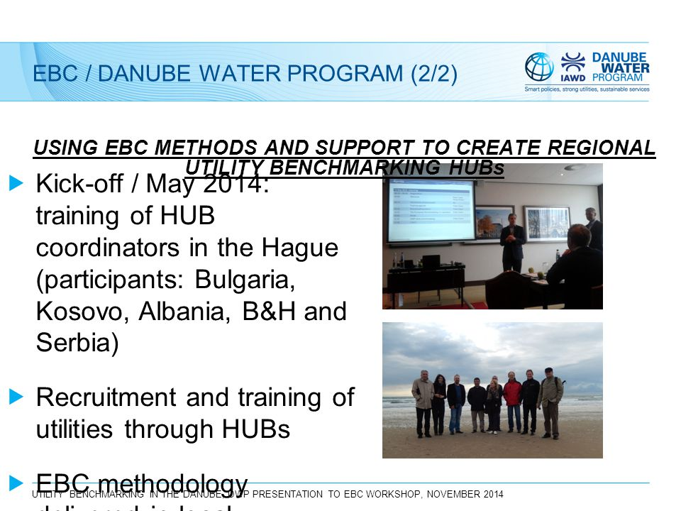 UTILITY BENCHMARKING IN THE DANUBE, DWP PRESENTATION TO EBC WORKSHOP, NOVEMBER 2014 EBC / DANUBE WATER PROGRAM (2/2) USING EBC METHODS AND SUPPORT TO CREATE REGIONAL UTILITY BENCHMARKING HUBs  Kick-off / May 2014: training of HUB coordinators in the Hague (participants: Bulgaria, Kosovo, Albania, B&H and Serbia)  Recruitment and training of utilities through HUBs  EBC methodology delivered in local languages to utilities (standard level)
