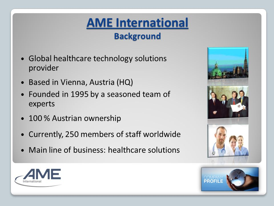 AME International Background Global healthcare technology solutions provider Based in Vienna, Austria (HQ) Founded in 1995 by a seasoned team of experts 100 % Austrian ownership Currently, 250 members of staff worldwide Main line of business: healthcare solutions