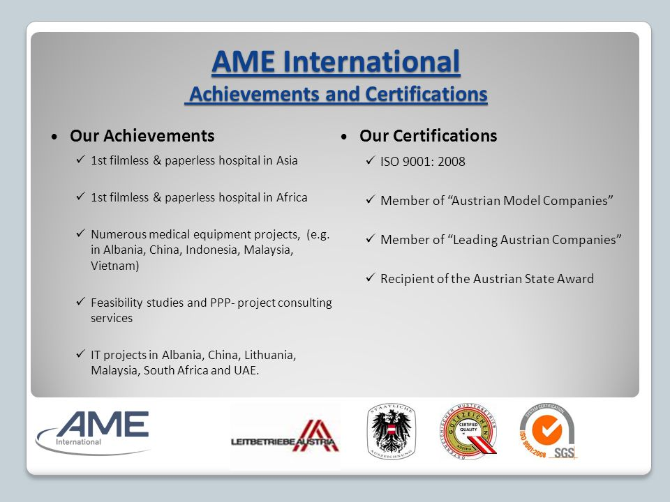 AME International Achievements and Certifications Our Achievements 1st filmless & paperless hospital in Asia 1st filmless & paperless hospital in Africa Numerous medical equipment projects, (e.g.