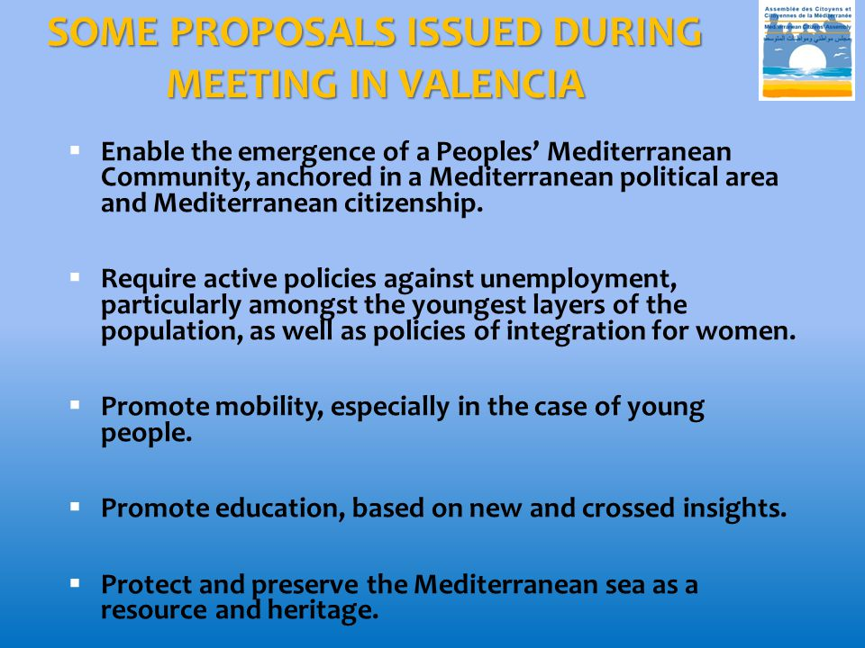 SOME PROPOSALS ISSUED DURING MEETING IN VALENCIA  Enable the emergence of a Peoples' Mediterranean Community, anchored in a Mediterranean political a