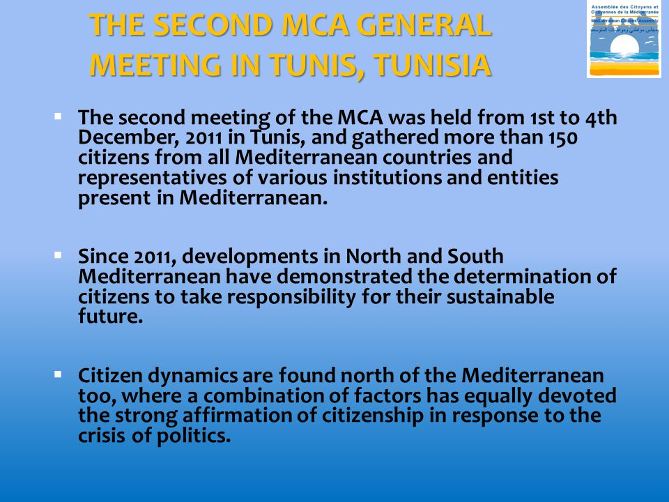 THE SECOND MCA GENERAL MEETING IN TUNIS, TUNISIA  The second meeting of the MCA was held from 1st to 4th December, 2011 in Tunis, and gathered more than 150 citizens from all Mediterranean countries and representatives of various institutions and entities present in Mediterranean.
