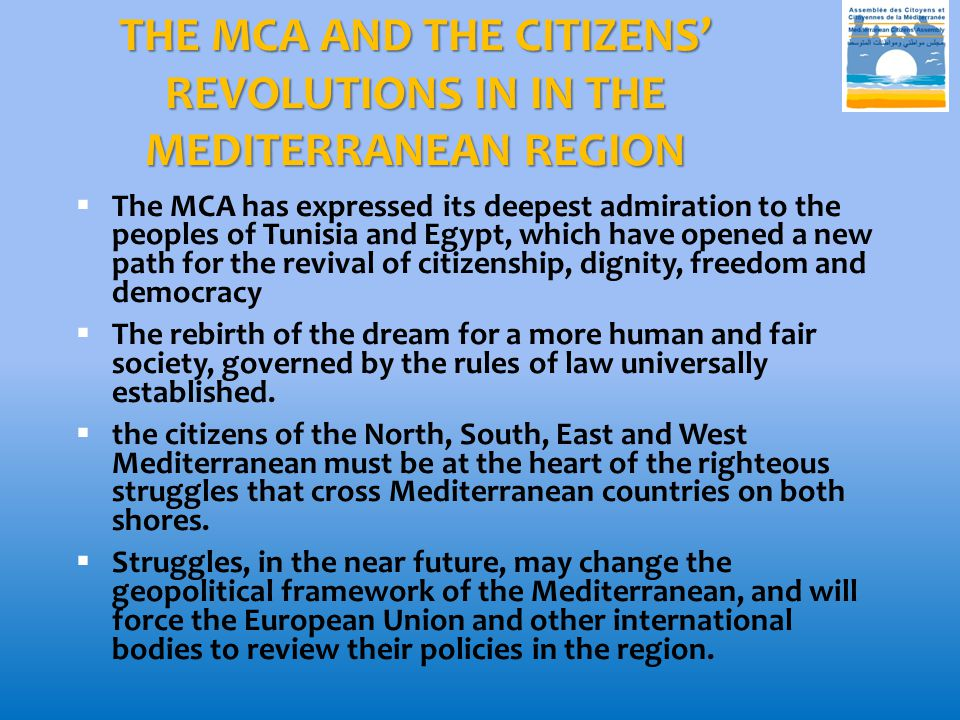 THE MCA AND THE CITIZENS' REVOLUTIONS IN IN THE MEDITERRANEAN REGION  The MCA has expressed its deepest admiration to the peoples of Tunisia and Egypt, which have opened a new path for the revival of citizenship, dignity, freedom and democracy  The rebirth of the dream for a more human and fair society, governed by the rules of law universally established.