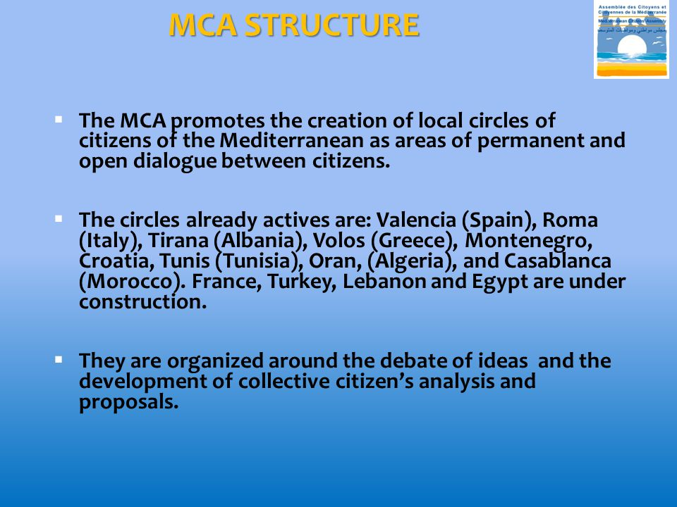 MCA STRUCTURE  The MCA promotes the creation of local circles of citizens of the Mediterranean as areas of permanent and open dialogue between citizens.