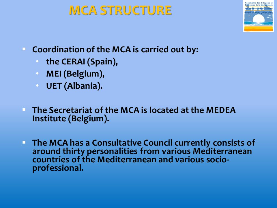 MCA STRUCTURE  Coordination of the MCA is carried out by: the CERAI (Spain), MEI (Belgium), UET (Albania).  The Secretariat of the MCA is located at