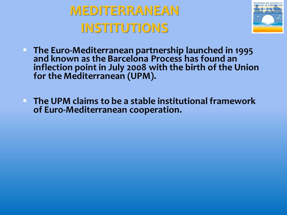 MEDITERRANEAN INSTITUTIONS  The Euro-Mediterranean partnership launched in 1995 and known as the Barcelona Process has found an inflection point in July 2008 with the birth of the Union for the Mediterranean (UPM).