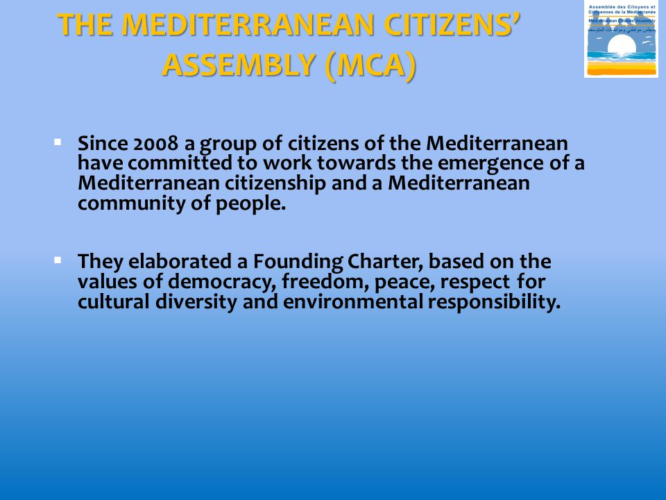 THE MEDITERRANEAN CITIZENS' ASSEMBLY (MCA)  The MCA aims to favor the emergence of a citizen's voice and action, thanks to meetings, communication and the creation of places for diverse dialogue.