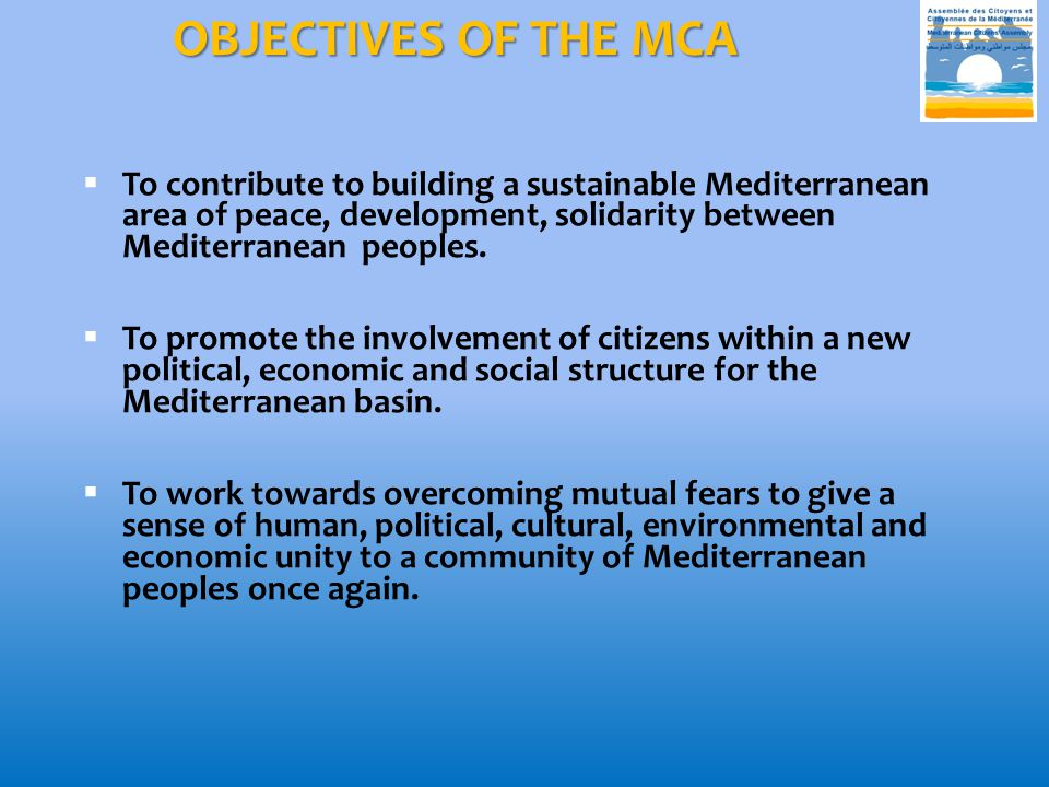 OBJECTIVES OF THE MCA  To contribute to building a sustainable Mediterranean area of peace, development, solidarity between Mediterranean peoples.