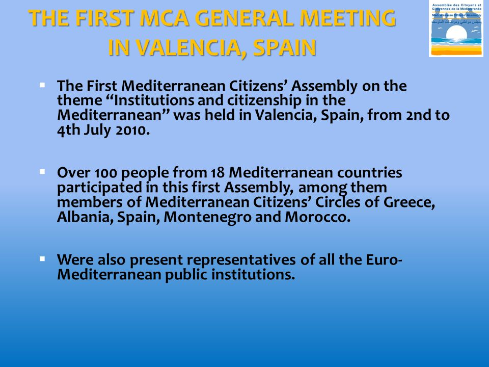 THE FIRST MCA GENERAL MEETING IN VALENCIA, SPAIN  The First Mediterranean Citizens' Assembly on the theme Institutions and citizenship in the Mediterranean was held in Valencia, Spain, from 2nd to 4th July 2010.