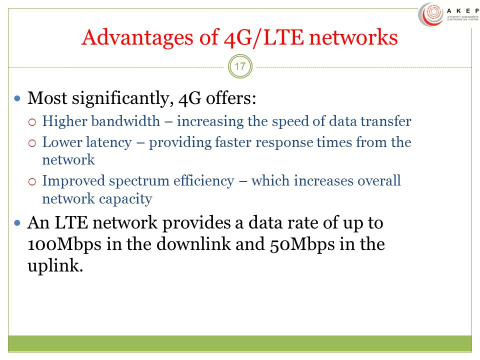 Advantages of 4G/LTE networks 17 Most significantly, 4G offers:  Higher bandwidth – increasing the speed of data transfer  Lower latency – providing faster response times from the network  Improved spectrum efficiency – which increases overall network capacity An LTE network provides a data rate of up to 100Mbps in the downlink and 50Mbps in the uplink.