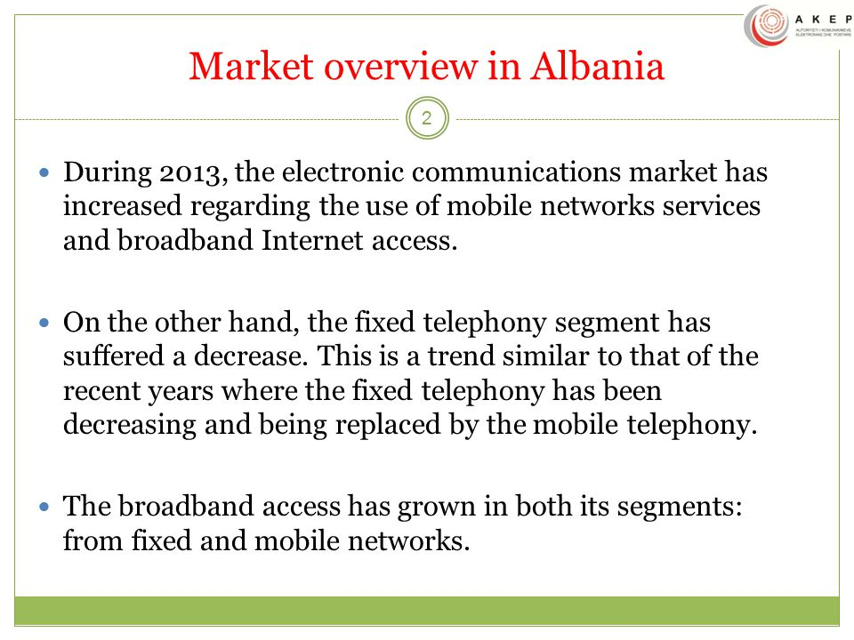 Market overview in Albania 2 During 2013, the electronic communications market has increased regarding the use of mobile networks services and broadband Internet access.