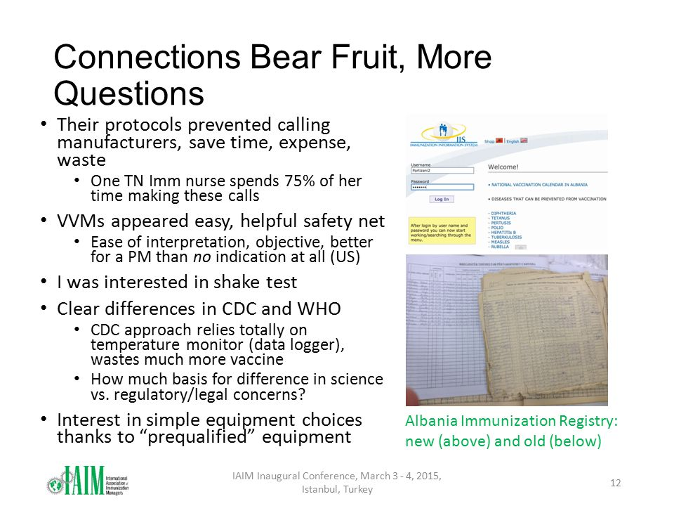 Connections Bear Fruit, More Questions Their protocols prevented calling manufacturers, save time, expense, waste One TN Imm nurse spends 75% of her time making these calls VVMs appeared easy, helpful safety net Ease of interpretation, objective, better for a PM than no indication at all (US) I was interested in shake test Clear differences in CDC and WHO CDC approach relies totally on temperature monitor (data logger), wastes much more vaccine How much basis for difference in science vs.