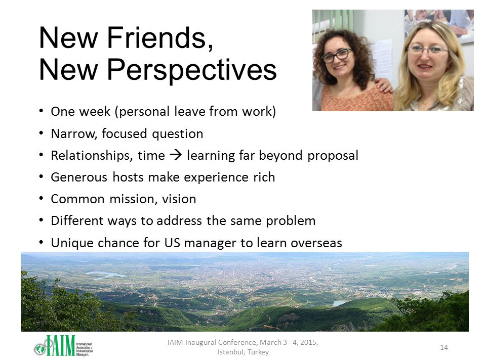 New Friends, New Perspectives One week (personal leave from work) Narrow, focused question Relationships, time  learning far beyond proposal Generous