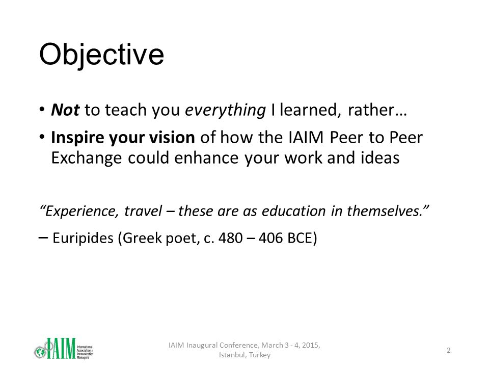 Objective Not to teach you everything I learned, rather… Inspire your vision of how the IAIM Peer to Peer Exchange could enhance your work and ideas Experience, travel – these are as education in themselves. – Euripides (Greek poet, c.