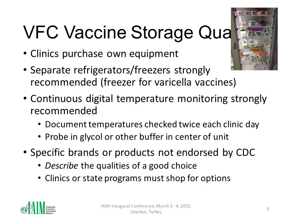 VFC Vaccine Storage Quality Clinics purchase own equipment Separate refrigerators/freezers strongly recommended (freezer for varicella vaccines) Continuous digital temperature monitoring strongly recommended Document temperatures checked twice each clinic day Probe in glycol or other buffer in center of unit Specific brands or products not endorsed by CDC Describe the qualities of a good choice Clinics or state programs must shop for options IAIM Inaugural Conference, March 3 - 4, 2015, Istanbul, Turkey 5