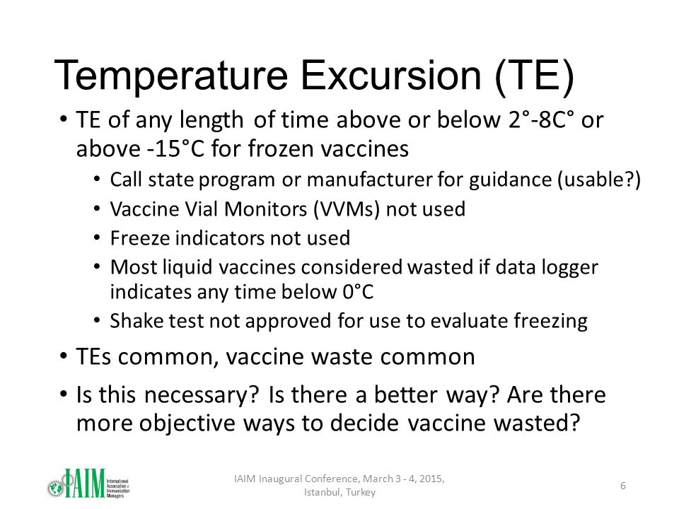 Temperature Excursion (TE) TE of any length of time above or below 2°-8C° or above -15°C for frozen vaccines Call state program or manufacturer for gu