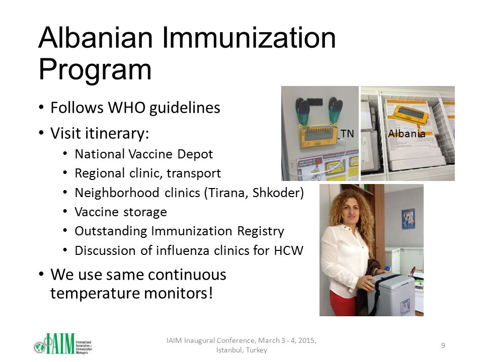 Albanian Immunization Program Follows WHO guidelines Visit itinerary: National Vaccine Depot Regional clinic, transport Neighborhood clinics (Tirana, Shkoder) Vaccine storage Outstanding Immunization Registry Discussion of influenza clinics for HCW We use same continuous temperature monitors.