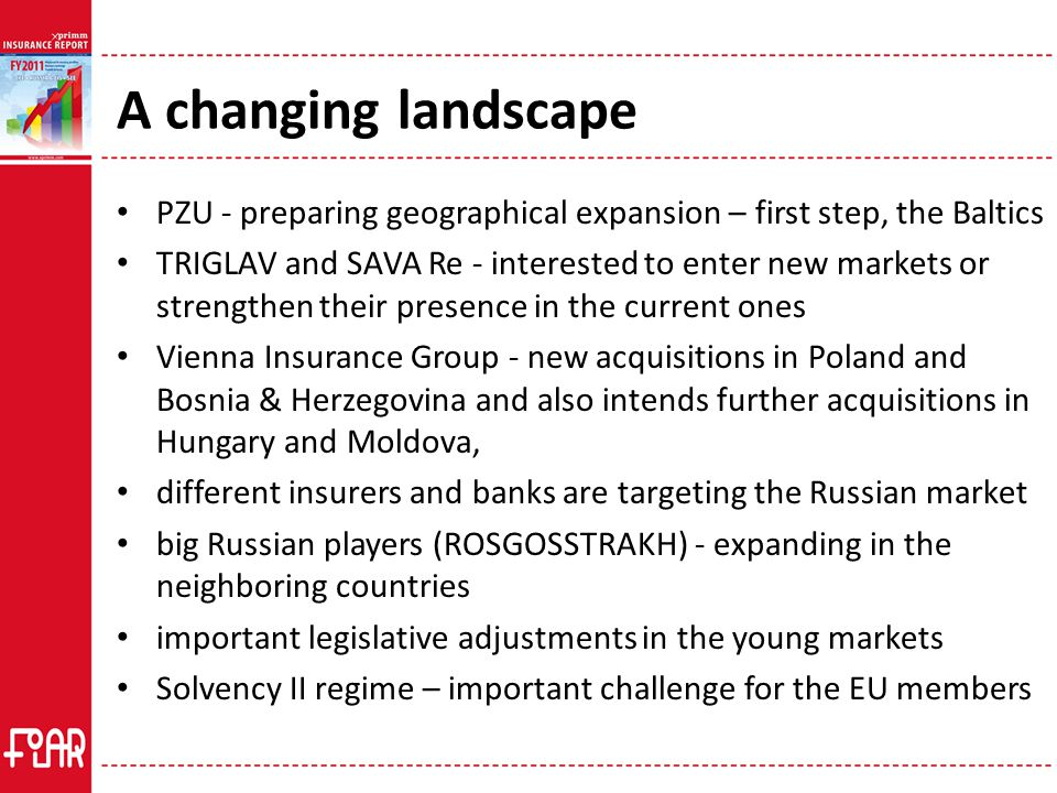 A changing landscape PZU - preparing geographical expansion – first step, the Baltics TRIGLAV and SAVA Re - interested to enter new markets or strengthen their presence in the current ones Vienna Insurance Group - new acquisitions in Poland and Bosnia & Herzegovina and also intends further acquisitions in Hungary and Moldova, different insurers and banks are targeting the Russian market big Russian players (ROSGOSSTRAKH) - expanding in the neighboring countries important legislative adjustments in the young markets Solvency II regime – important challenge for the EU members