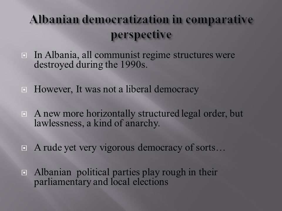  In Albania, all communist regime structures were destroyed during the 1990s.  However, It was not a liberal democracy  A new more horizontally str