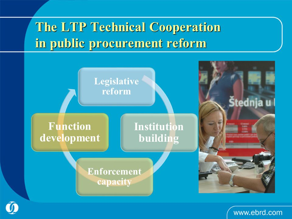The LTP Technical Cooperation in public procurement reform Legislative reform Institution building Enforcement capacity Function development