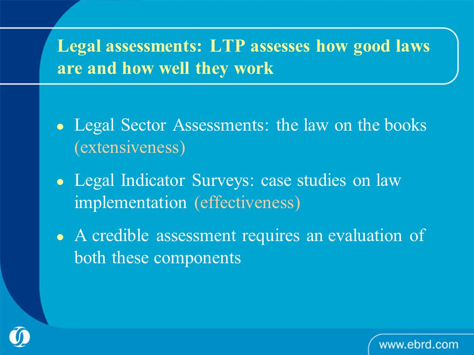 Legal assessments: LTP assesses how good laws are and how well they work Legal Sector Assessments: the law on the books (extensiveness) Legal Indicator Surveys: case studies on law implementation (effectiveness) A credible assessment requires an evaluation of both these components
