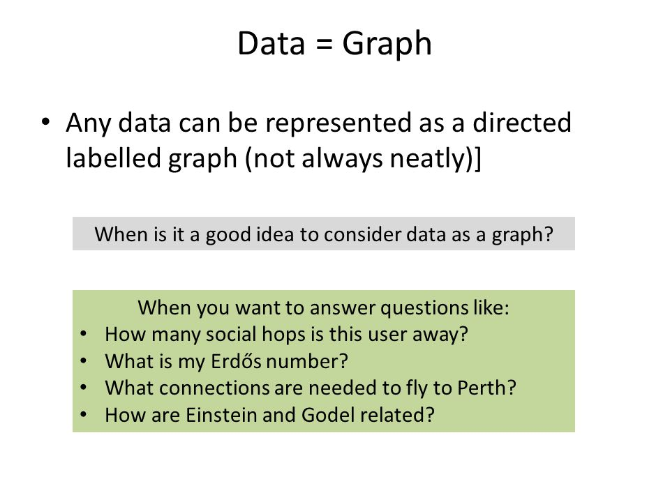 Data = Graph Any data can be represented as a directed labelled graph (not always neatly)] When is it a good idea to consider data as a graph.