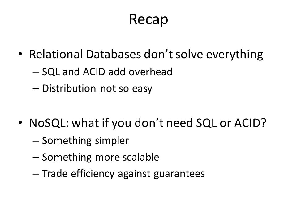 Recap Relational Databases don't solve everything – SQL and ACID add overhead – Distribution not so easy NoSQL: what if you don't need SQL or ACID? –
