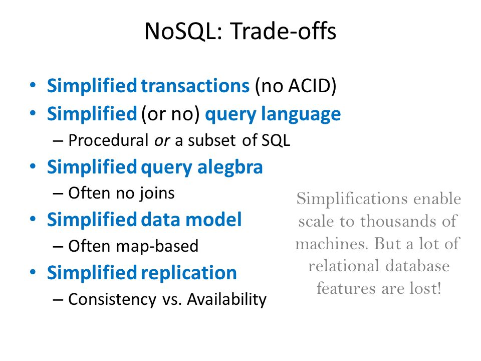 NoSQL: Trade-offs Simplified transactions (no ACID) Simplified (or no) query language – Procedural or a subset of SQL Simplified query alegbra – Often