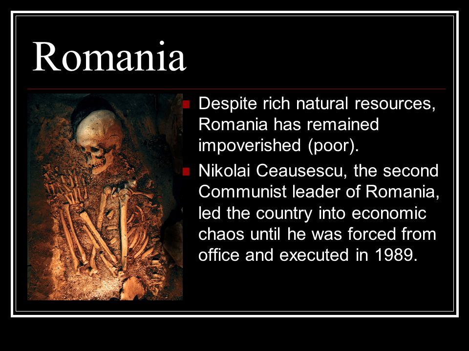 Romania Despite rich natural resources, Romania has remained impoverished (poor).
