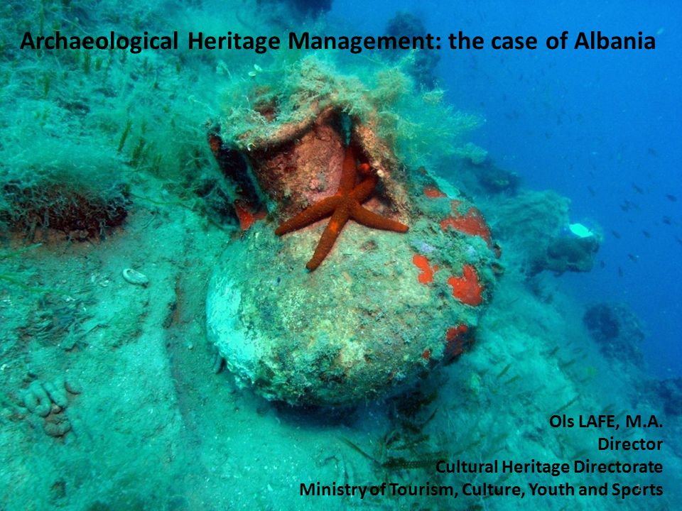 Archaeological Heritage Management: the case of Albania Ols LAFE, M.A. Director Cultural Heritage Directorate Ministry of Tourism, Culture, Youth and