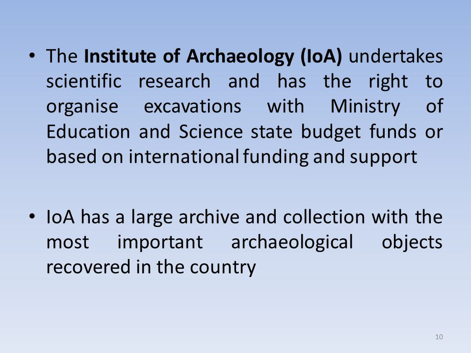 The Institute of Archaeology (IoA) undertakes scientific research and has the right to organise excavations with Ministry of Education and Science state budget funds or based on international funding and support IoA has a large archive and collection with the most important archaeological objects recovered in the country 10