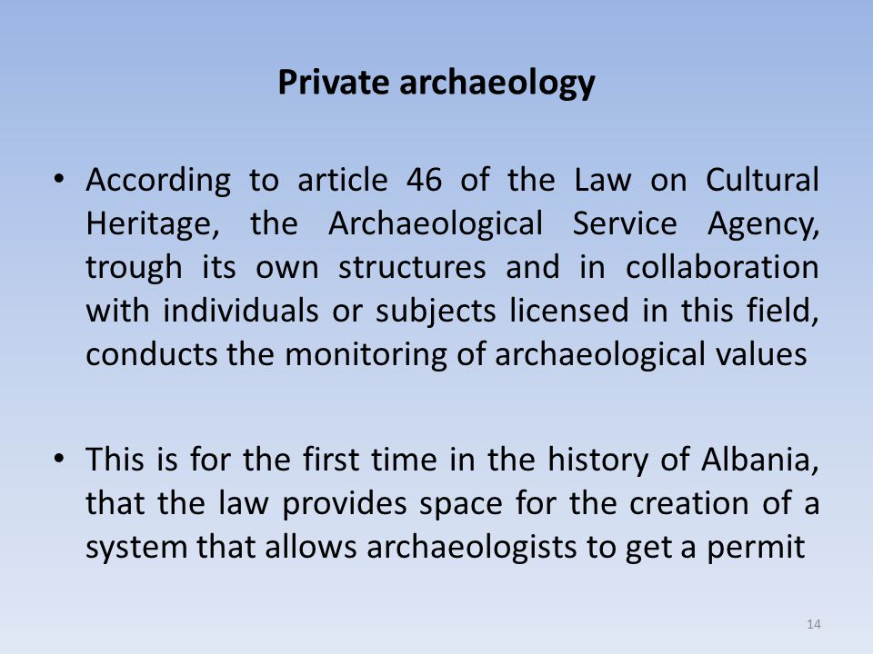 Private archaeology According to article 46 of the Law on Cultural Heritage, the Archaeological Service Agency, trough its own structures and in collaboration with individuals or subjects licensed in this field, conducts the monitoring of archaeological values This is for the first time in the history of Albania, that the law provides space for the creation of a system that allows archaeologists to get a permit 14