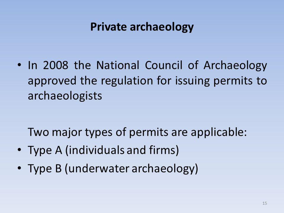Private archaeology In 2008 the National Council of Archaeology approved the regulation for issuing permits to archaeologists Two major types of permits are applicable: Type A (individuals and firms) Type B (underwater archaeology) 15