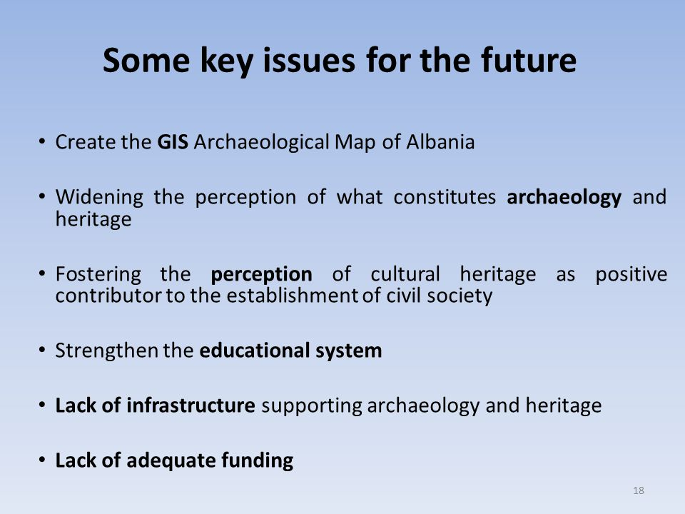 Some key issues for the future Create the GIS Archaeological Map of Albania Widening the perception of what constitutes archaeology and heritage Fostering the perception of cultural heritage as positive contributor to the establishment of civil society Strengthen the educational system Lack of infrastructure supporting archaeology and heritage Lack of adequate funding 18