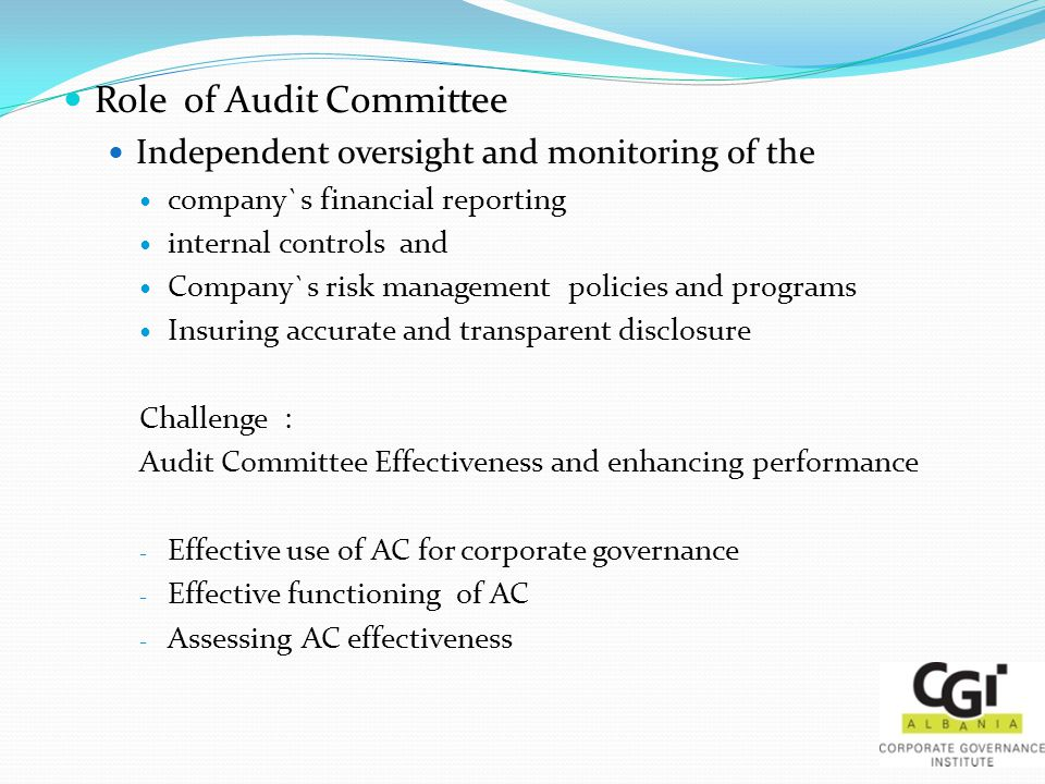 Role of Audit Committee Independent oversight and monitoring of the company`s financial reporting internal controls and Company`s risk management policies and programs Insuring accurate and transparent disclosure Challenge : Audit Committee Effectiveness and enhancing performance - Effective use of AC for corporate governance - Effective functioning of AC - Assessing AC effectiveness