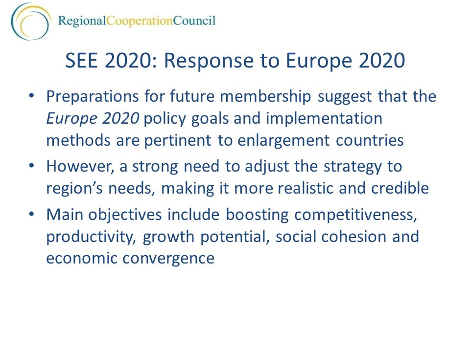 SEE 2020: Response to Europe 2020 Preparations for future membership suggest that the Europe 2020 policy goals and implementation methods are pertinent to enlargement countries However, a strong need to adjust the strategy to region's needs, making it more realistic and credible Main objectives include boosting competitiveness, productivity, growth potential, social cohesion and economic convergence