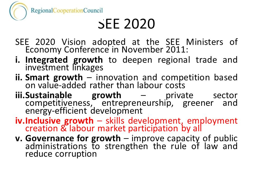 SEE 2020 SEE 2020 Vision adopted at the SEE Ministers of Economy Conference in November 2011: i.Integrated growth to deepen regional trade and investment linkages ii.Smart growth – innovation and competition based on value-added rather than labour costs iii.Sustainable growth – private sector competitiveness, entrepreneurship, greener and energy-efficient development iv.Inclusive growth – skills development, employment creation & labour market participation by all v.Governance for growth – improve capacity of public administrations to strengthen the rule of law and reduce corruption