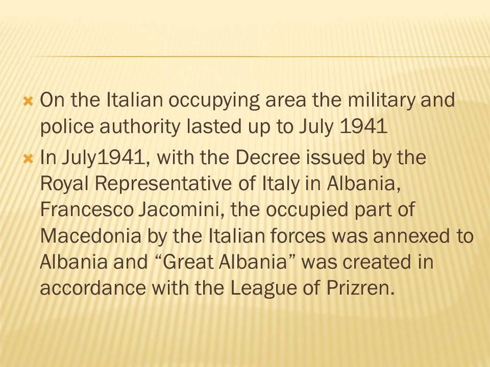  On the Italian occupying area the military and police authority lasted up to July 1941  In July1941, with the Decree issued by the Royal Representative of Italy in Albania, Francesco Jacomini, the occupied part of Macedonia by the Italian forces was annexed to Albania and Great Albania was created in accordance with the League of Prizren.
