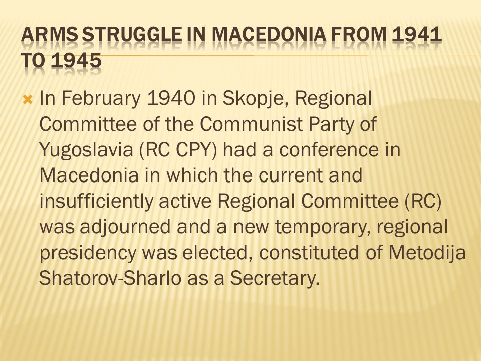  In February 1940 in Skopje, Regional Committee of the Communist Party of Yugoslavia (RC CPY) had a conference in Macedonia in which the current and insufficiently active Regional Committee (RC) was adjourned and a new temporary, regional presidency was elected, constituted of Metodija Shatorov-Sharlo as a Secretary.